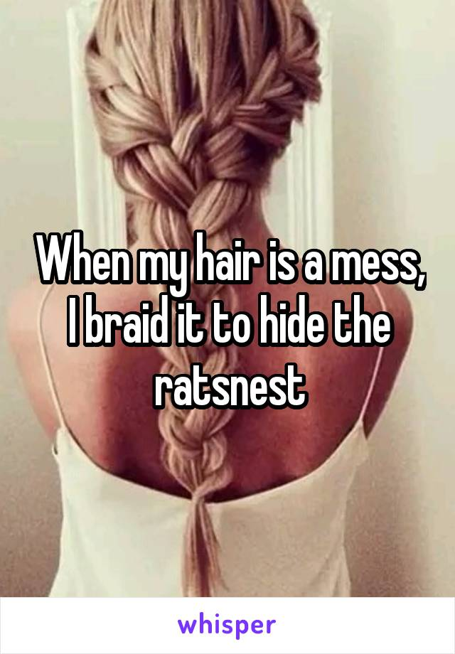 When my hair is a mess, I braid it to hide the ratsnest
