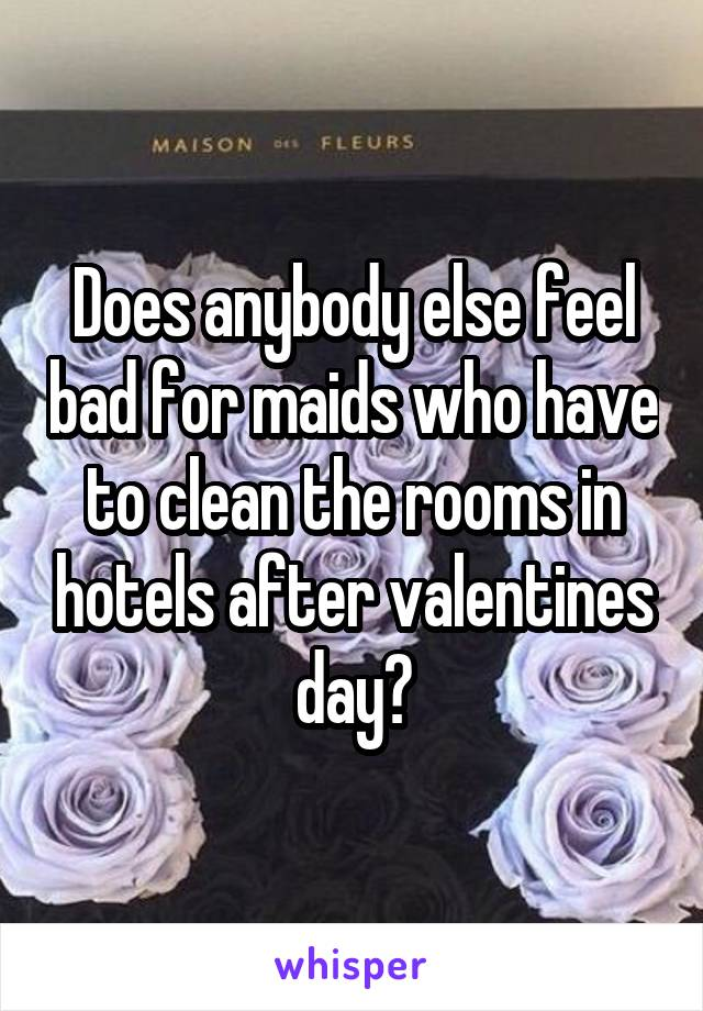 Does anybody else feel bad for maids who have to clean the rooms in hotels after valentines day?