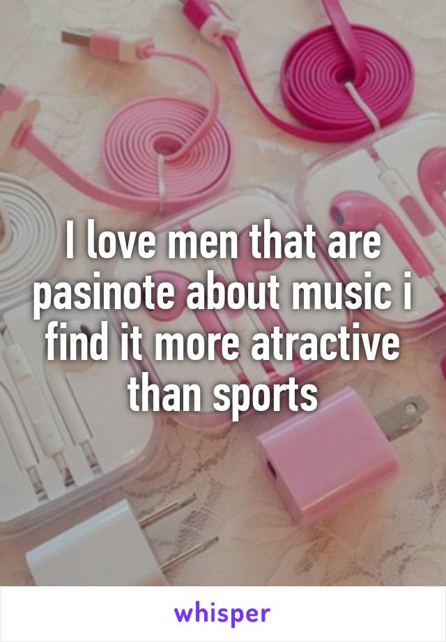 I love men that are pasinote about music i find it more atractive than sports