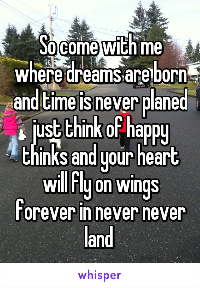 So come with me where dreams are born and time is never planed just think of happy thinks and your heart will fly on wings forever in never never land