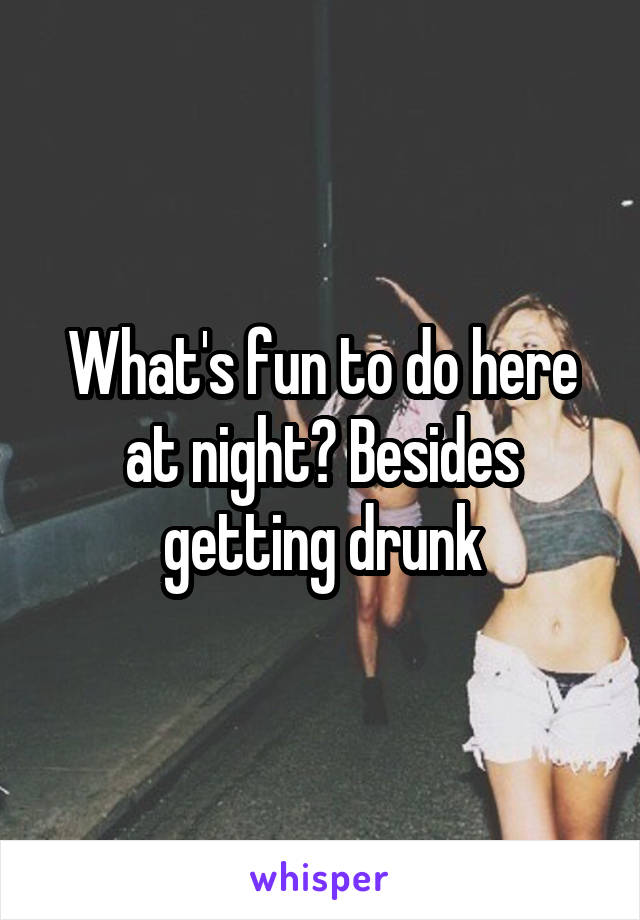 What's fun to do here at night? Besides getting drunk