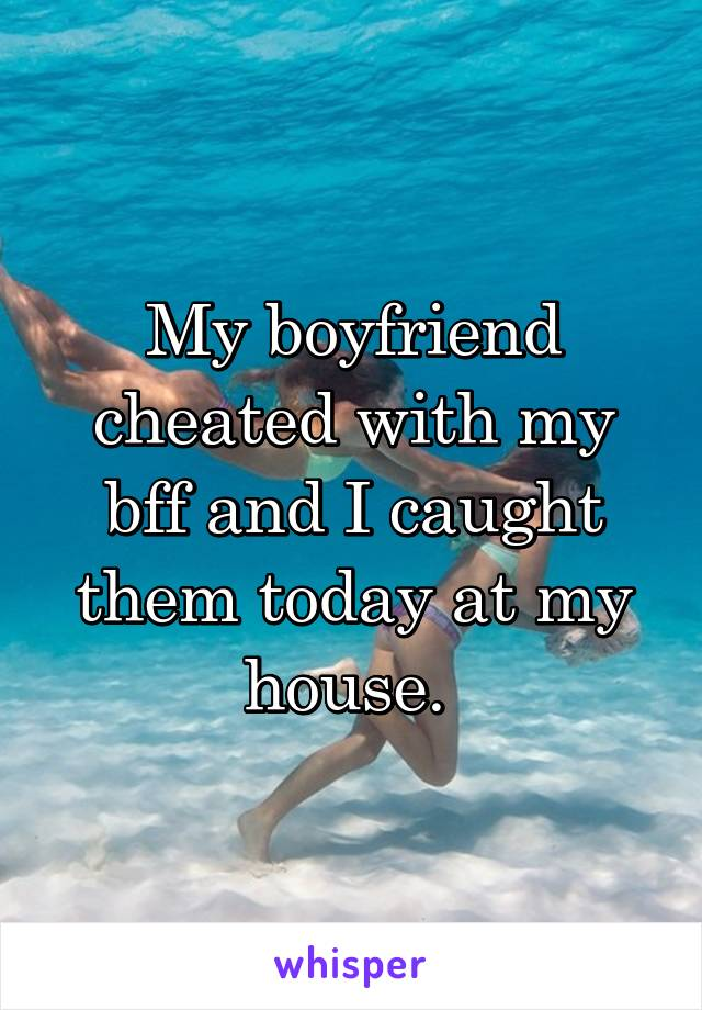 My boyfriend cheated with my bff and I caught them today at my house.