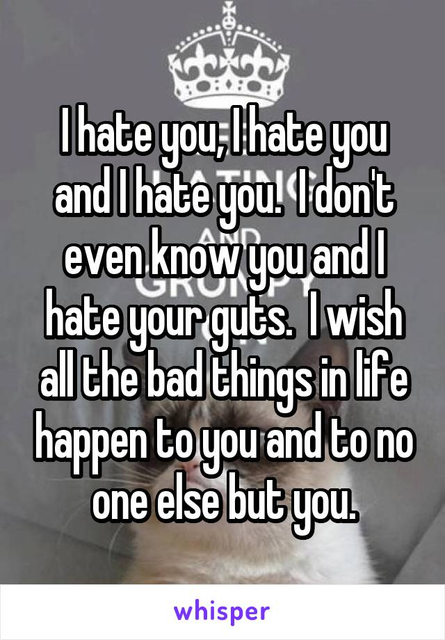 I hate you, I hate you and I hate you.  I don't even know you and I hate your guts.  I wish all the bad things in life happen to you and to no one else but you.