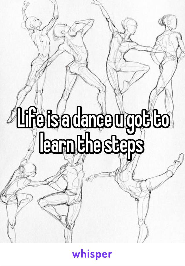 Life is a dance u got to learn the steps