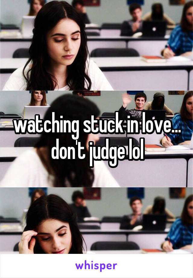watching stuck in love... don't judge lol