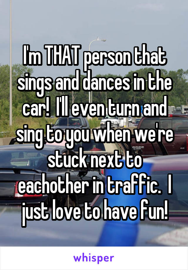 I'm THAT person that sings and dances in the car!  I'll even turn and sing to you when we're stuck next to eachother in traffic.  I just love to have fun!
