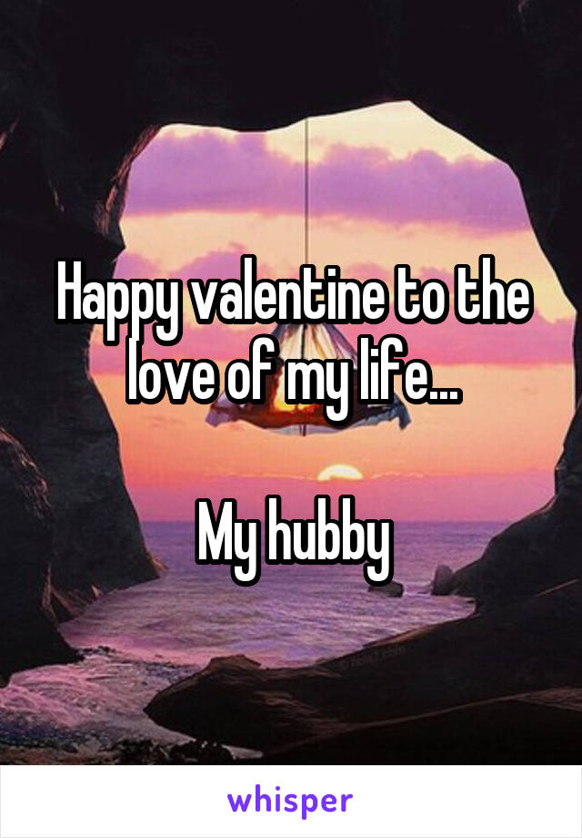 Happy valentine to the love of my life...   My hubby