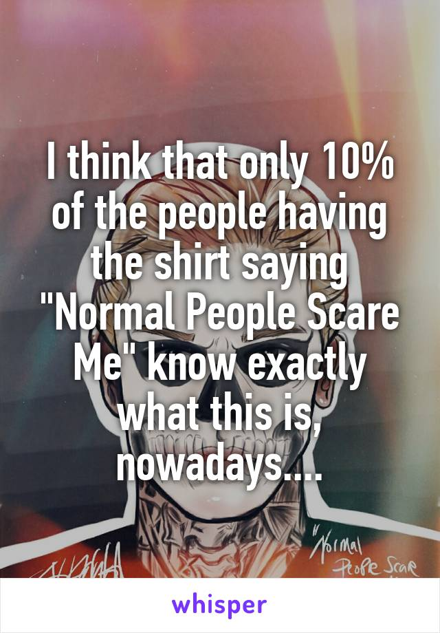 "I think that only 10% of the people having the shirt saying ""Normal People Scare Me"" know exactly what this is, nowadays...."