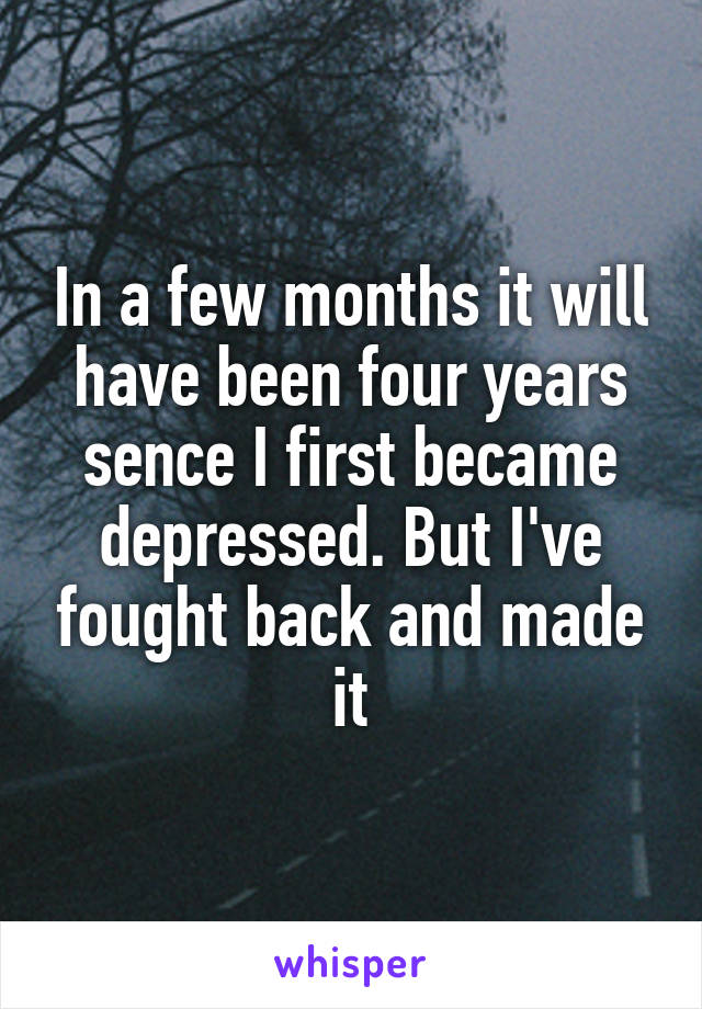 In a few months it will have been four years sence I first became depressed. But I've fought back and made it
