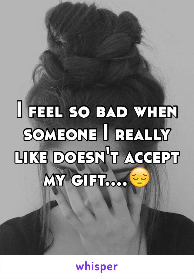I feel so bad when someone I really like doesn't accept my gift....😔