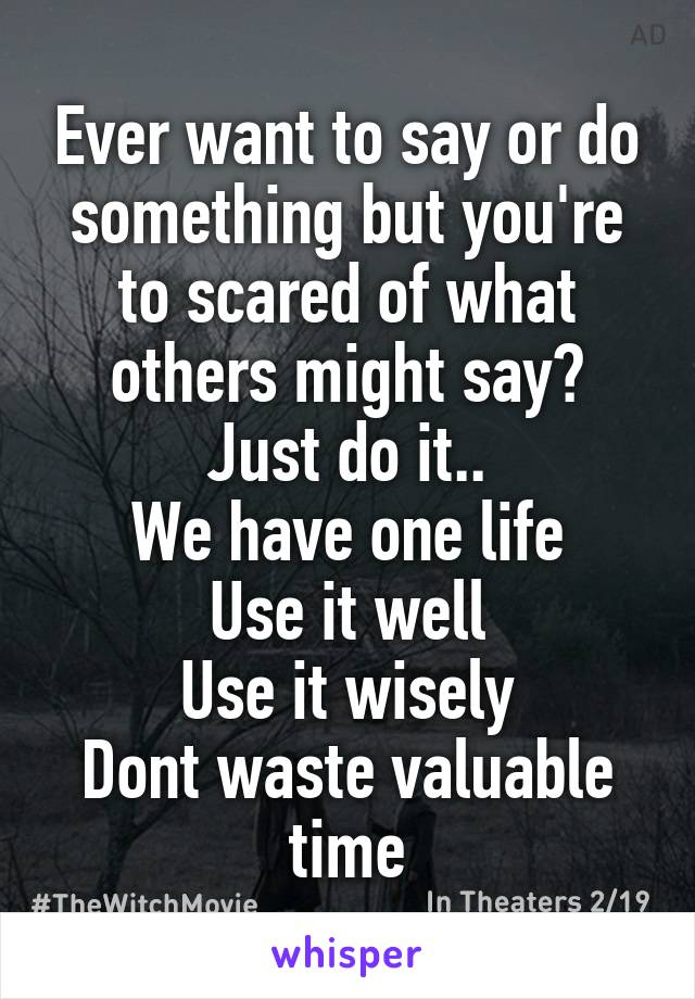 Ever want to say or do something but you're to scared of what others might say? Just do it.. We have one life Use it well Use it wisely Dont waste valuable time