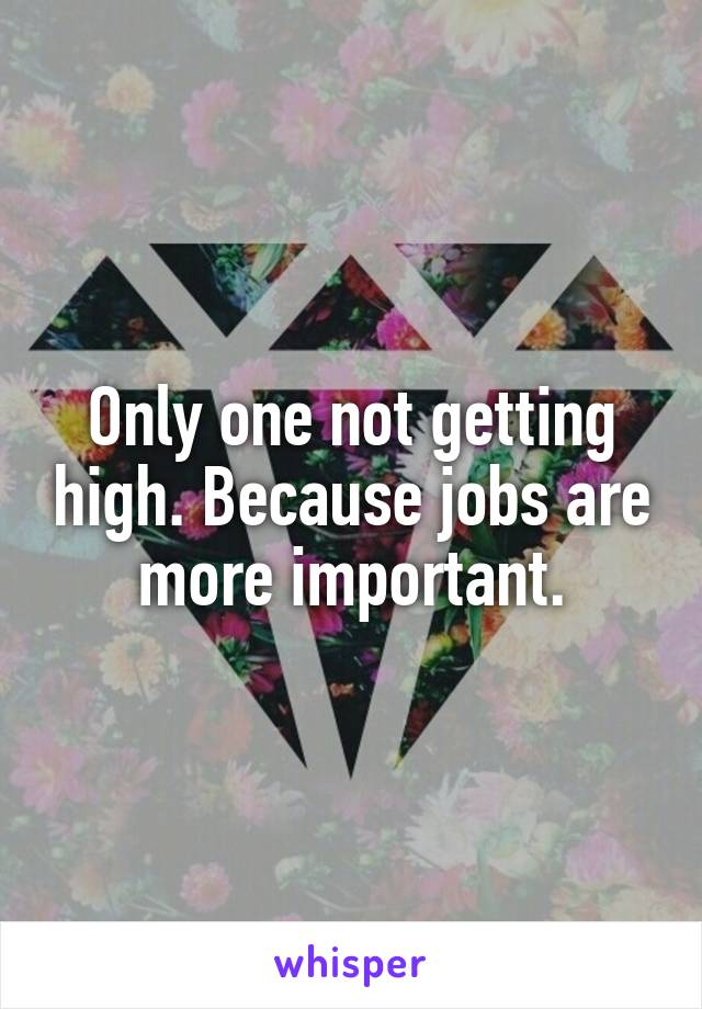 Only one not getting high. Because jobs are more important.