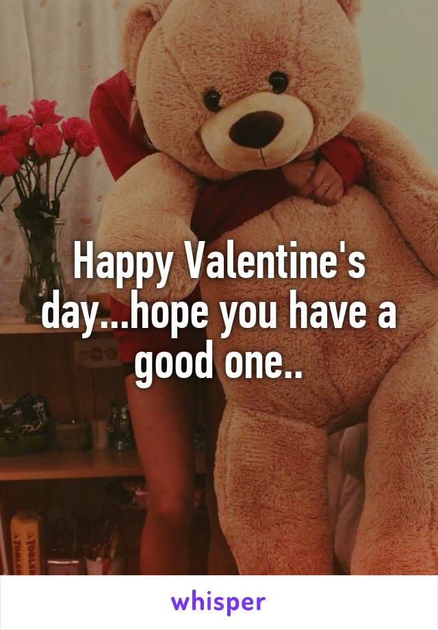 Happy Valentine's day...hope you have a good one..