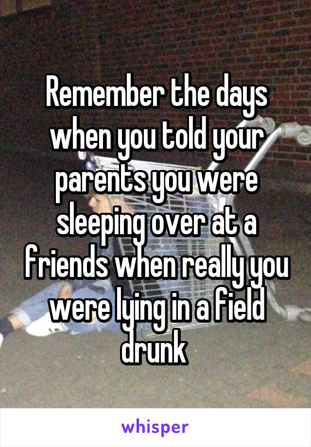 Remember the days when you told your parents you were sleeping over at a friends when really you were lying in a field drunk