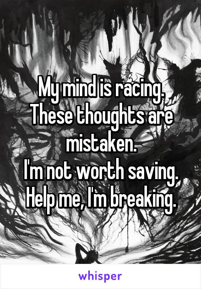 My mind is racing. These thoughts are mistaken. I'm not worth saving. Help me, I'm breaking.