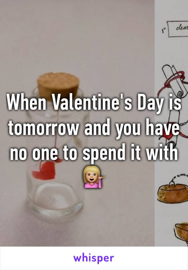 When Valentine's Day is tomorrow and you have no one to spend it with 💁🏼