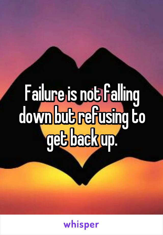 Failure is not falling down but refusing to get back up.