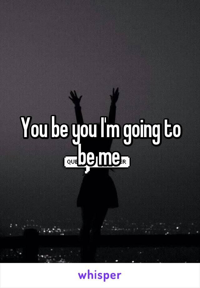 You be you I'm going to be me