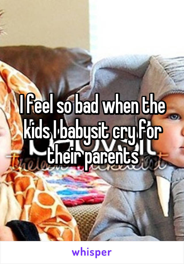 I feel so bad when the kids I babysit cry for their parents