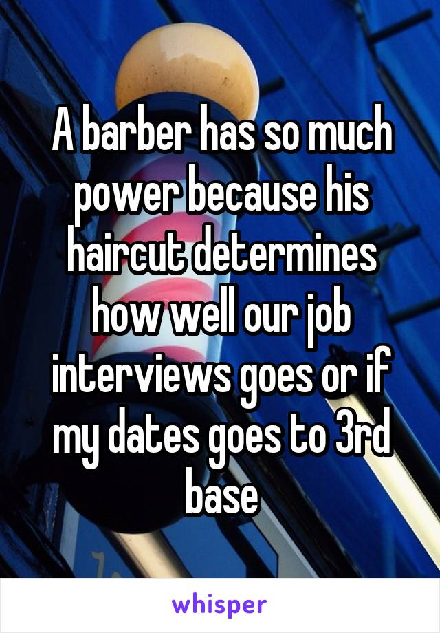 A barber has so much power because his haircut determines how well our job interviews goes or if my dates goes to 3rd base