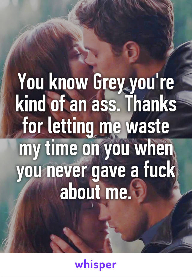You know Grey you're kind of an ass. Thanks for letting me waste my time on you when you never gave a fuck about me.