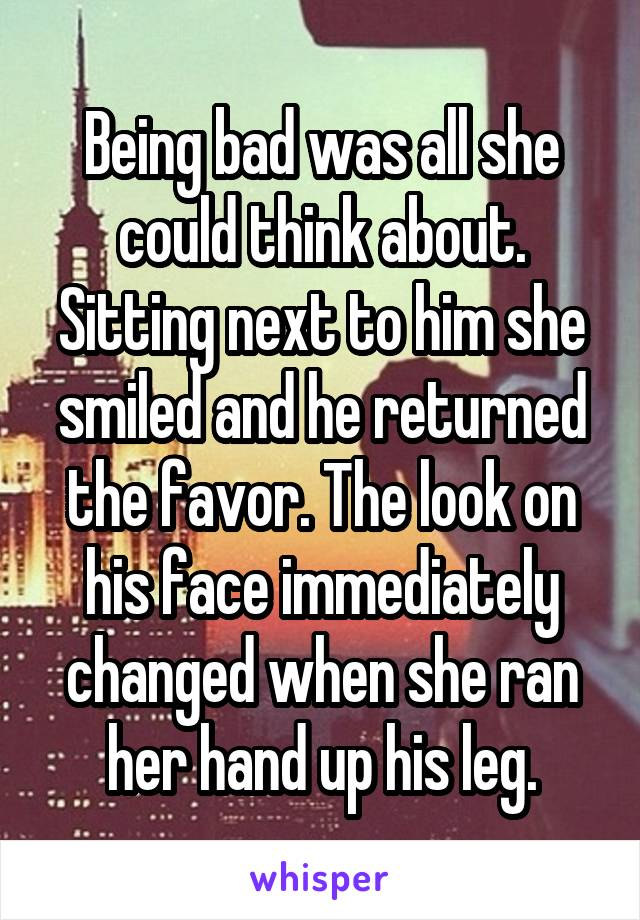 Being bad was all she could think about. Sitting next to him she smiled and he returned the favor. The look on his face immediately changed when she ran her hand up his leg.