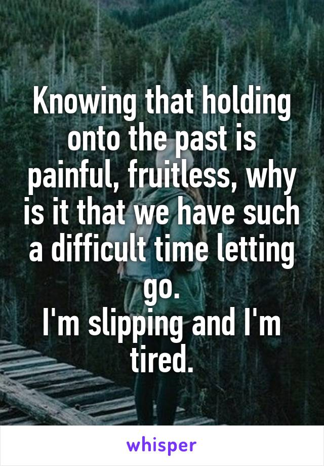 Knowing that holding onto the past is painful, fruitless, why is it that we have such a difficult time letting go. I'm slipping and I'm tired.