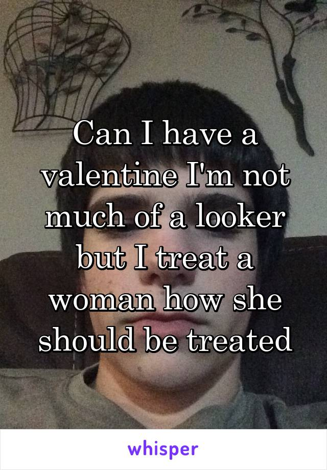 Can I have a valentine I'm not much of a looker but I treat a woman how she should be treated
