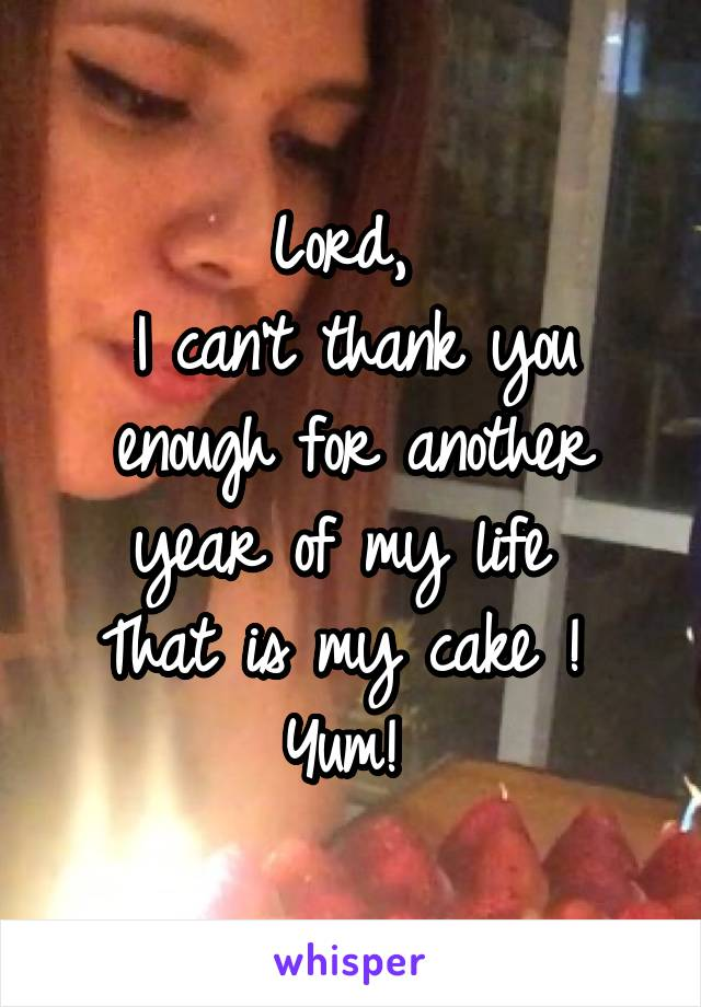 Lord,  I can't thank you enough for another year of my life  That is my cake !  Yum!