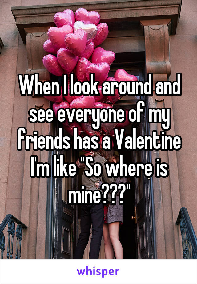 "When I look around and see everyone of my friends has a Valentine I'm like ""So where is mine???"""