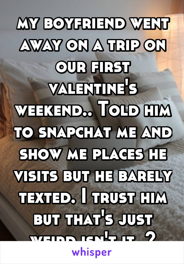 my boyfriend went away on a trip on our first valentine's weekend.. Told him to snapchat me and show me places he visits but he barely texted. I trust him but that's just weird isn't it..?