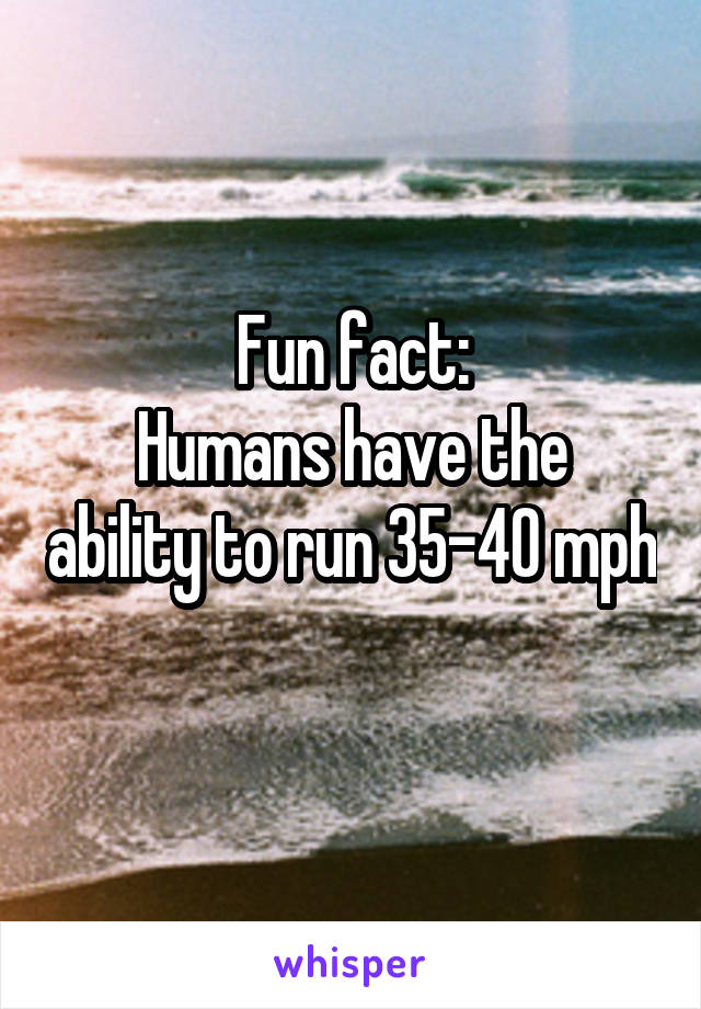 Fun fact: Humans have the ability to run 35-40 mph