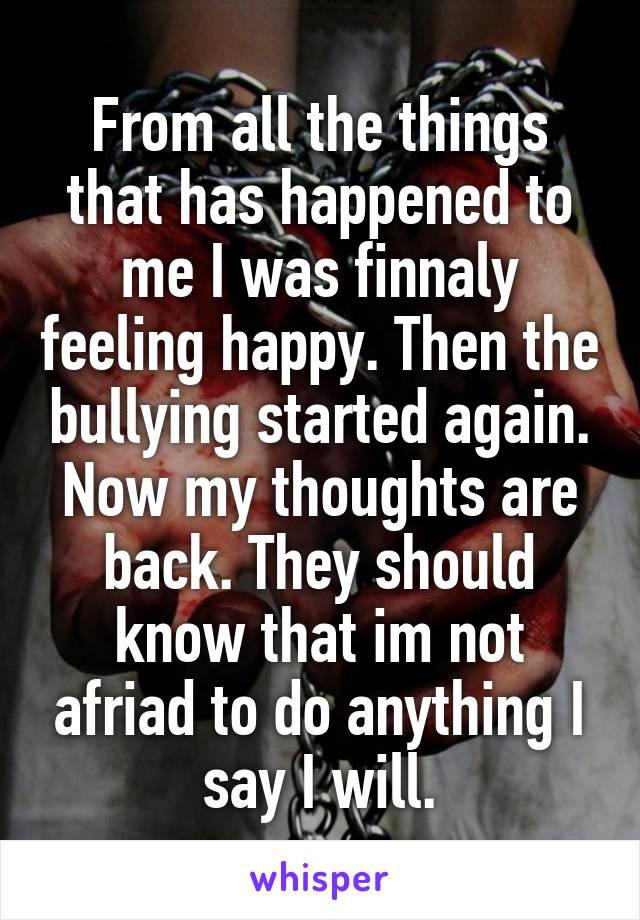 From all the things that has happened to me I was finnaly feeling happy. Then the bullying started again. Now my thoughts are back. They should know that im not afriad to do anything I say I will.