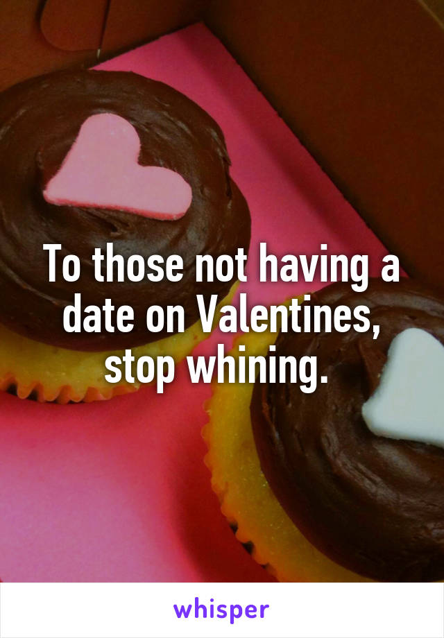To those not having a date on Valentines, stop whining.