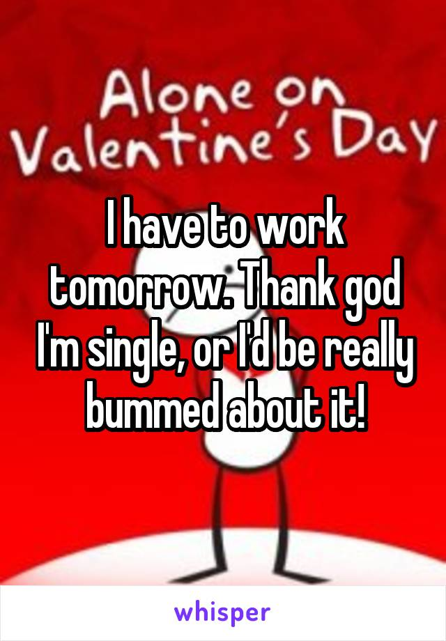 I have to work tomorrow. Thank god I'm single, or I'd be really bummed about it!