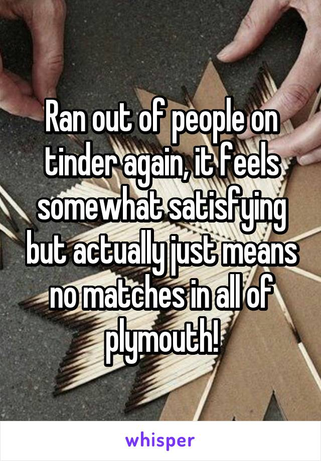 Ran out of people on tinder again, it feels somewhat satisfying but actually just means no matches in all of plymouth!