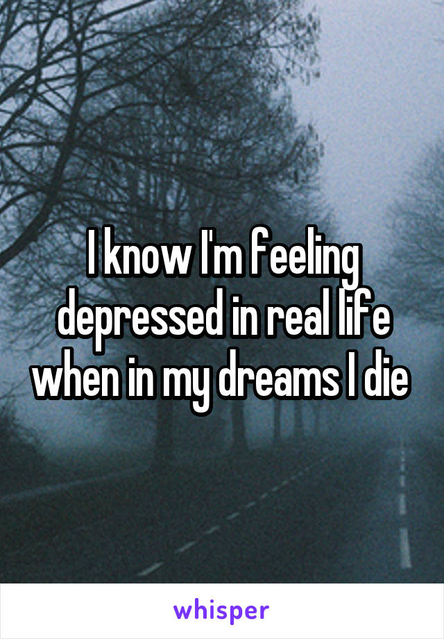 I know I'm feeling depressed in real life when in my dreams I die
