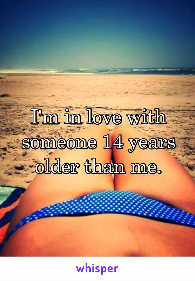 I'm in love with someone 14 years older than me.