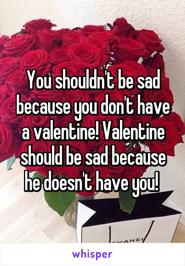 You shouldn't be sad because you don't have a valentine! Valentine should be sad because he doesn't have you!