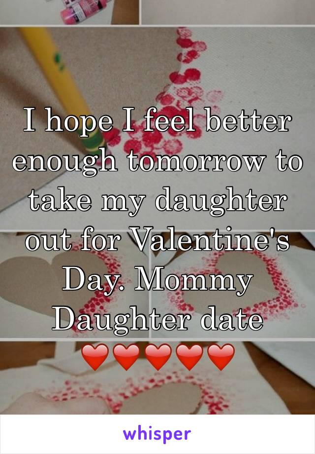 I hope I feel better enough tomorrow to take my daughter out for Valentine's Day. Mommy Daughter date ❤️❤️❤️❤️❤️