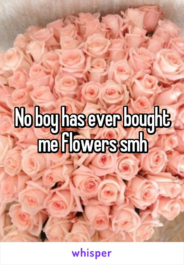 No boy has ever bought me flowers smh