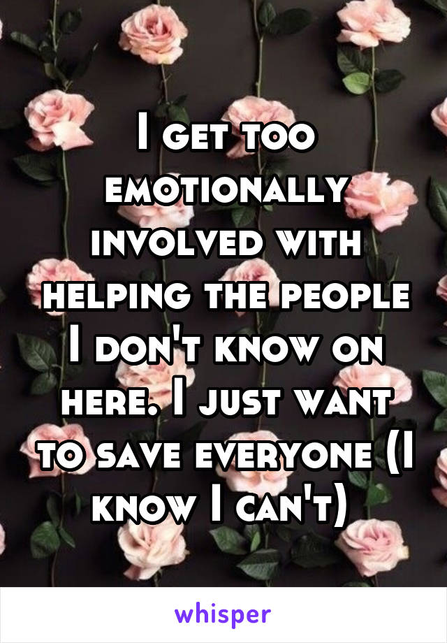 I get too emotionally involved with helping the people I don't know on here. I just want to save everyone (I know I can't)