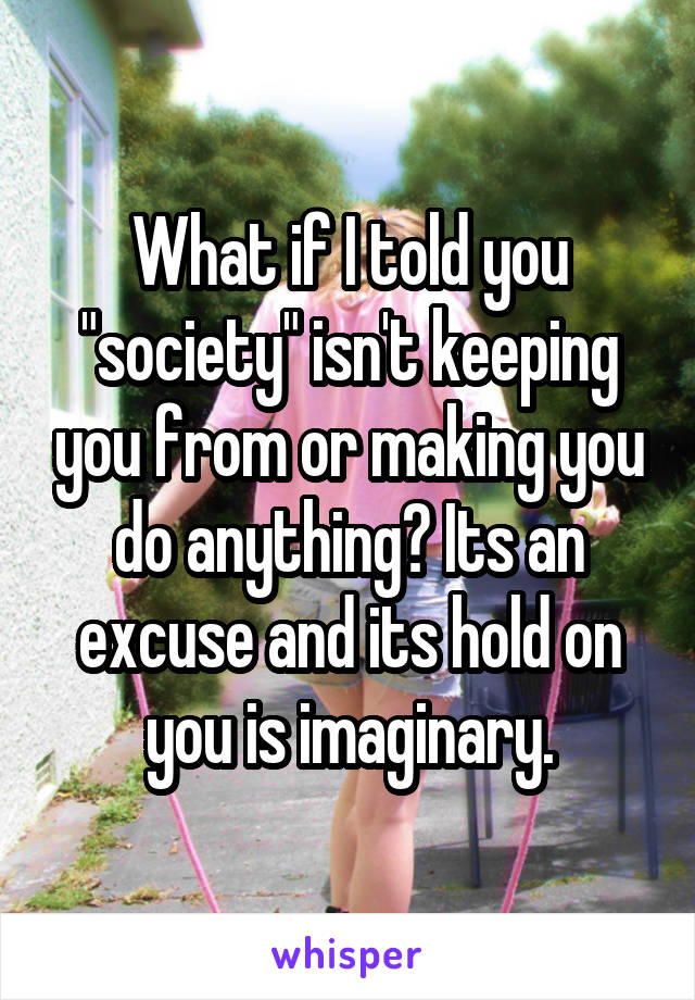 """What if I told you """"society"""" isn't keeping you from or making you do anything? Its an excuse and its hold on you is imaginary."""