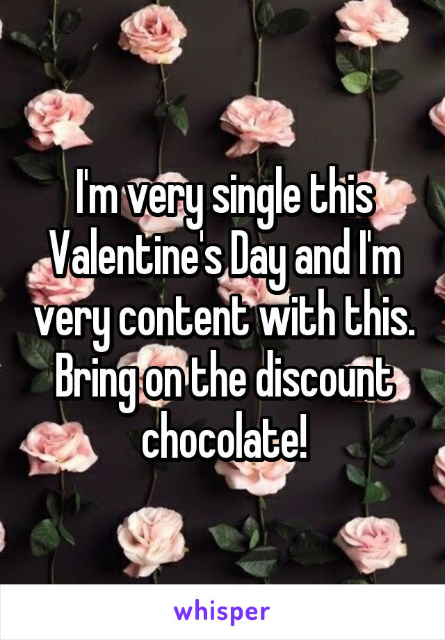 I'm very single this Valentine's Day and I'm very content with this. Bring on the discount chocolate!