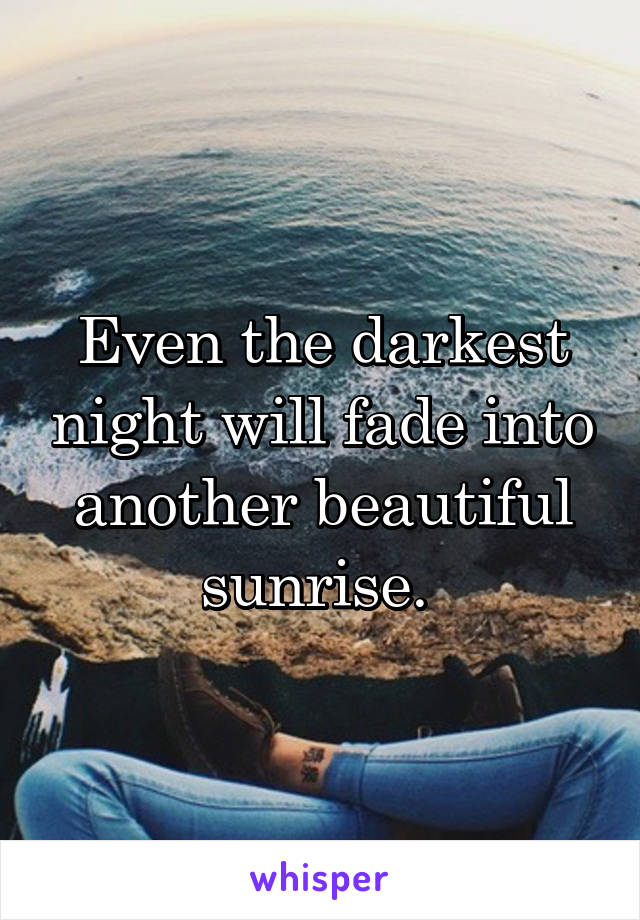 Even the darkest night will fade into another beautiful sunrise.