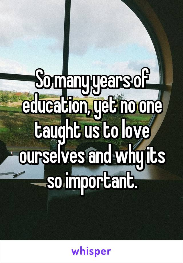 So many years of education, yet no one taught us to love ourselves and why its so important.