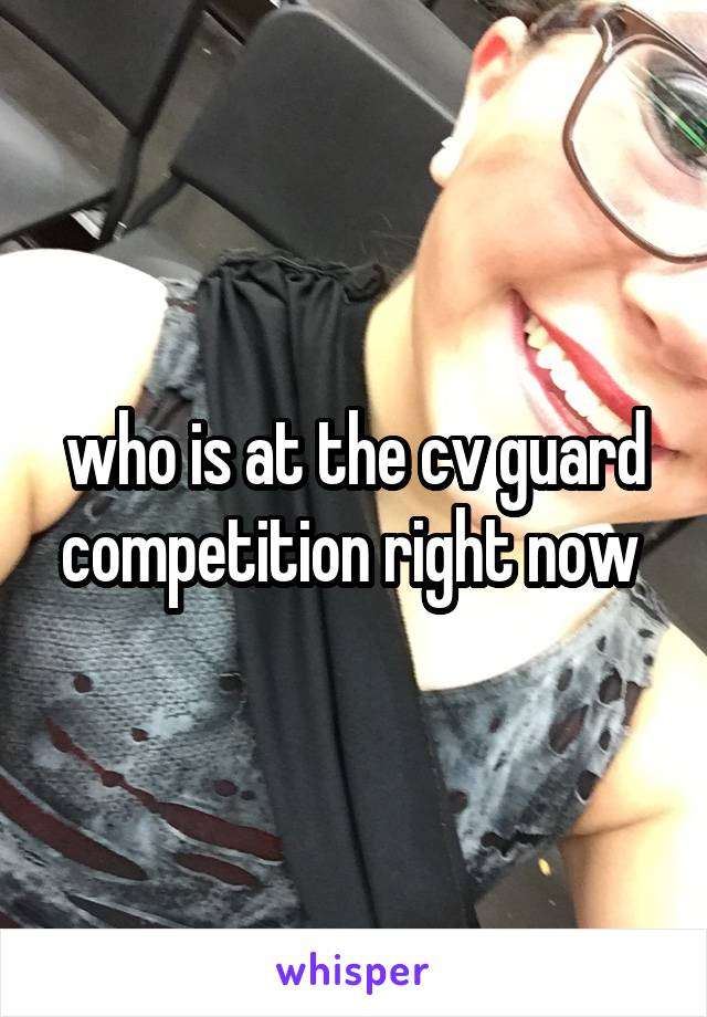 who is at the cv guard competition right now