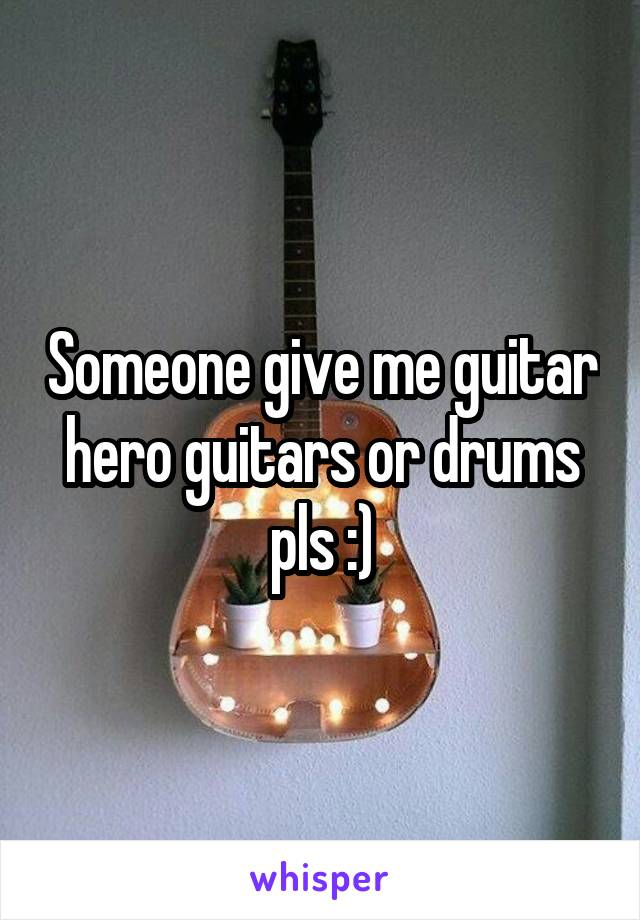 Someone give me guitar hero guitars or drums pls :)