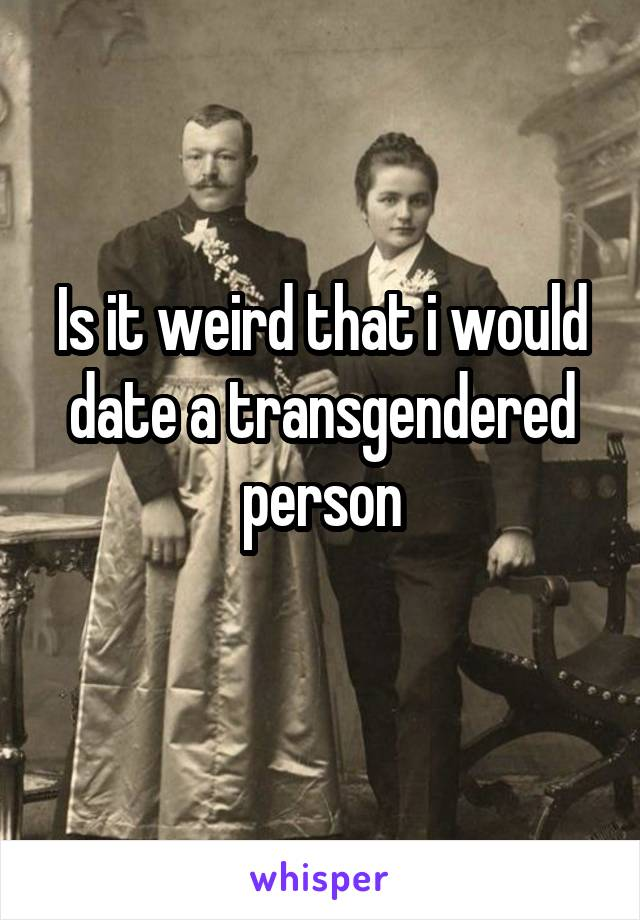 Is it weird that i would date a transgendered person