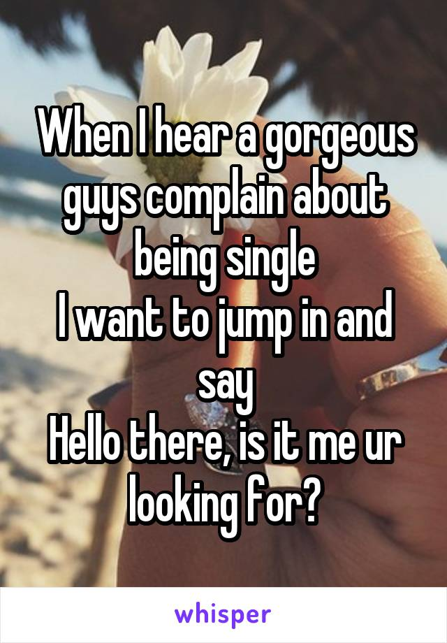 When I hear a gorgeous guys complain about being single I want to jump in and say Hello there, is it me ur looking for?